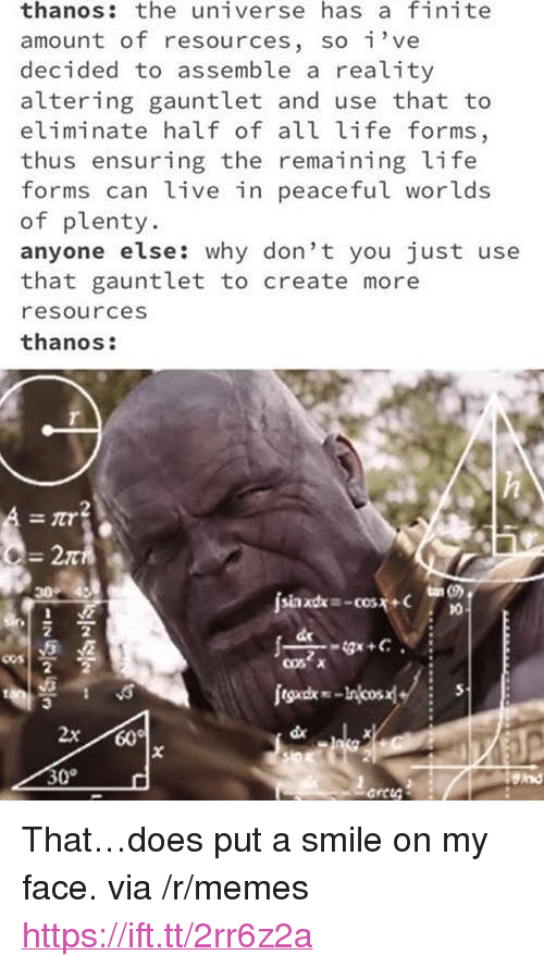 "Life, Memes, and Live: thanos: the universe has a finite  amount of resources, so've  decided to assemble a reality  altering gauntlet and use that to  eliminate half of all life forms  thus ensuring the remaining life  forms can live in peaceful worlds  of plenty  anyone else: why don't you just use  that gauntlet to create more  resources  thanos  2π  do  30°  end <p>That&hellip;does put a smile on my face. via /r/memes <a href=""https://ift.tt/2rr6z2a"">https://ift.tt/2rr6z2a</a></p>"