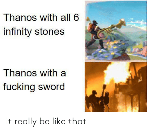 stones: Thanos with all 6  infinity stones  Thanos with a  fucking sword It really be like that