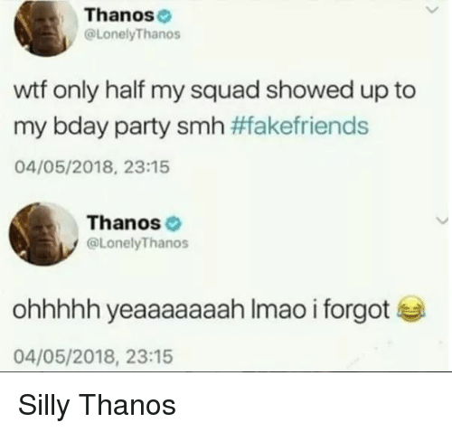 My Squad, Party, and Smh: Thanose  @LonelyThanos  wtf only half my squad showed up to  my bday party smh #Takefriends  04/05/2018, 23:15  Thanos  @LonelyThanos  ohhhhh yeaaaaaaah Imao i forgot  04/05/2018, 23:15 Silly Thanos