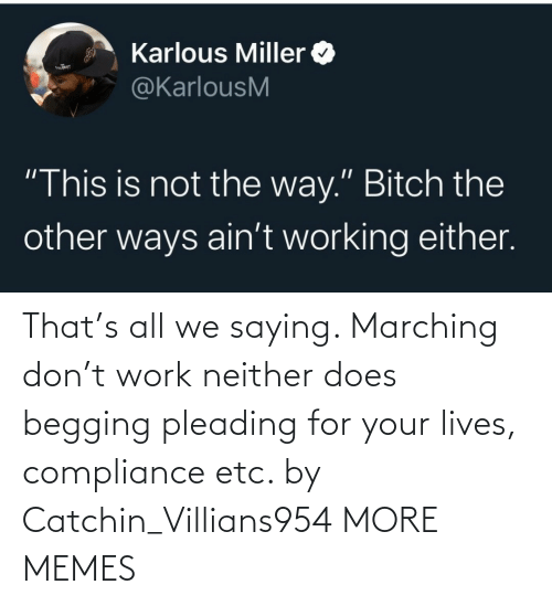 etc: That's all we saying. Marching don't work neither does begging pleading for your lives, compliance etc. by Catchin_Villians954 MORE MEMES
