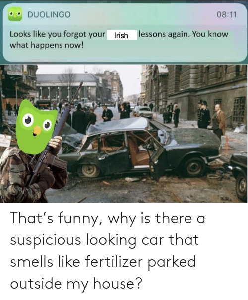Suspicious: That's funny, why is there a suspicious looking car that smells like fertilizer parked outside my house?