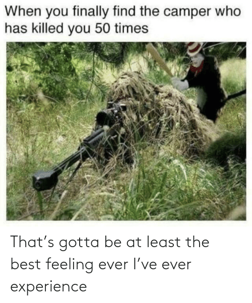 Gotta: That's gotta be at least the best feeling ever I've ever experience