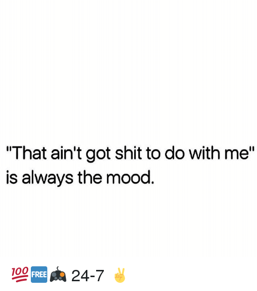 """Alwaysed: """"That ain't got shit to do with me""""  is always the mood 💯🆓🎮 24-7 ✌"""