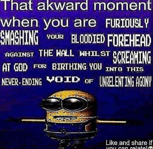 God, Never, and The Wall: That akward moment  when you are FURIOUSLY  SMASHING vouR BL00D1EDFOREHEAD  AGAINST THE WALL WHILST  AT GOD FOR BIRTHING YOU INTO THIS  NEVER-ENDINGVBD oF UNRELENTING AGON  Like and share if