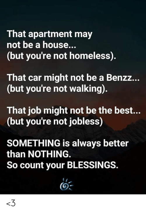Blessings: That apartment may  not be a house...  (but you're not homeless).  That car might not be a Benzz...  (but you're not walking).  That job might not be the best...  (but you're not jobless)  SOMETHING is always better  than NOTHING  So count your BLESSINGS. <3