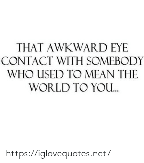 contact: THAT AWKWARD EYE  CONTACT WITH SOMEBODY  WHO USED TO MEAN THE  WORLD TO YO. https://iglovequotes.net/