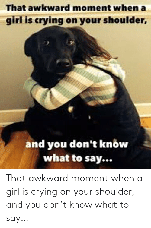 Crying: That awkward moment when a girl is crying on your shoulder, and you don't know what to say…