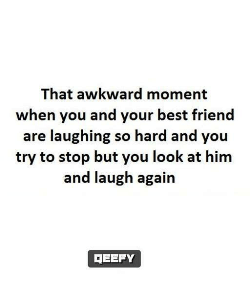 Look At Him And Laugh: That awkward moment  when you and your best friend  are laughing so hard and you  try to stop but you look at him  and laugh again  TEEFY
