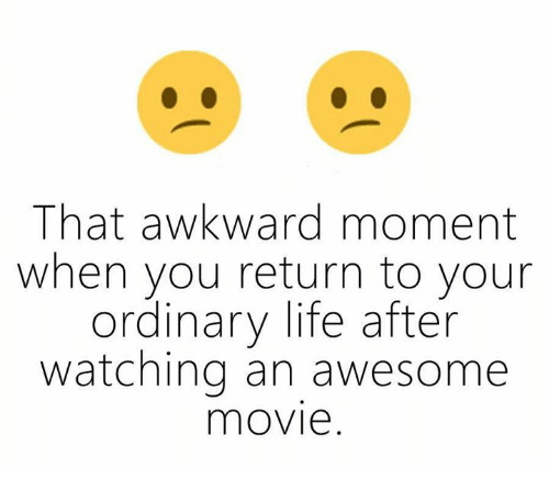 awesome movies: That awkward moment  when you return to your  ordinary life after  watching an awesome  mOVIe