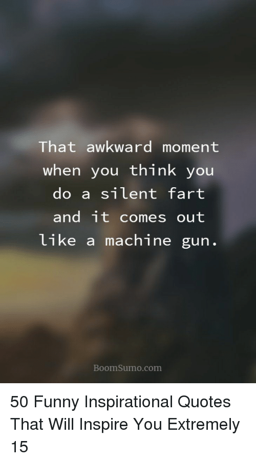 Machine Gun: That awkward moment  when you think you  do a silent fart  and it comes out  like a machine gun  BoomSumo.com 50 Funny Inspirational Quotes That Will Inspire You Extremely 15