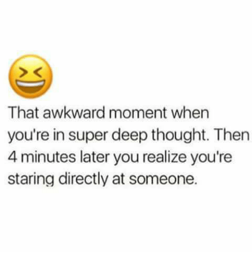 Superate: That awkward moment when  you're in super deep thought. Then  4 minutes later you realize you're  staring directly at someone.