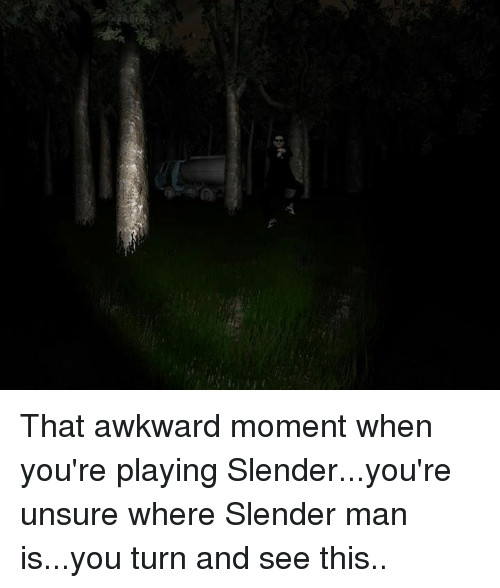 Slender Man: That awkward moment when you're playing Slender...you're unsure where Slender man is...you turn and see this..