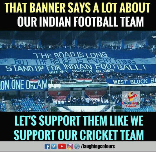 Football, Cricket, and Indian: THAT BANNER SAYS A LOT ABOUT  OUR INDIAN FOOTBALL TEAM  ho  THE ROAD IS LONG  BUT THE BELIEF IS  ERY  WEST BLOCK B  HL  LET'S SUPPORT THEM LIKE WE  SUPPORT OUR CRICKET TEAM