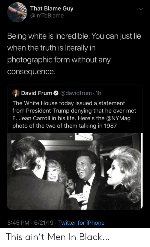 the white house: That Blame Guy  @ImToBlame  Being white is incredible. You can just lie  when the truth is literally in  photographic form without any  consequence.  David Frum  @davidfrum 1h  The White House today issued a statement  from President Trump denying that he ever met  E. Jean Carroll in his life. Here's the @NYMag  photo of the two of them talking in 1987  5:45 PM 6/21/19 Twitter for iPhone This ain't Men In Black…