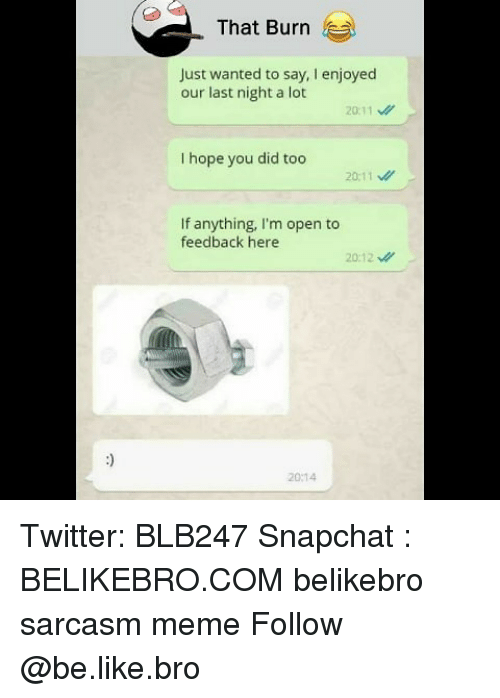 im-open: That Burn  Just wanted to say, I enjoyed  our last night a lot  20:11  I hope you did too  20:11  If anything, I'm open to  feedback here  20:12  20:14 Twitter: BLB247 Snapchat : BELIKEBRO.COM belikebro sarcasm meme Follow @be.like.bro