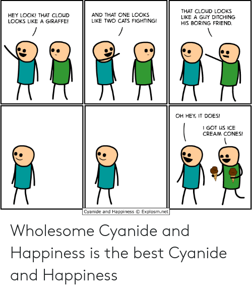 cyanide: THAT CLOUD LOOKS  LIKE A GUY DITCHING  AND THAT ONE LOOKS  LIKE TWO CATS FIGHTING!  HEY LOOK! THAT CLOUD  LOOKS LIKE A GIRAFFE!  HIS BORING FRIEND.  OH HEY, IT DOES!  I GOT US ICE  CREAM CONES!  Cyanide and Happiness  Explosm.net Wholesome Cyanide and Happiness is the best Cyanide and Happiness