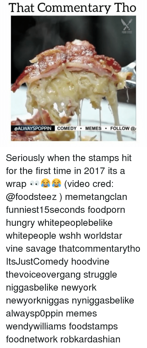 Comedy Memes: That Commentary Tho  OALWAYSPOPPIN  COMEDY  MEMES  FOLLOW  @I Seriously when the stamps hit for the first time in 2017 its a wrap 👀😂😂 (video cred: @foodsteez ) memetangclan funniest15seconds foodporn hungry whitepeoplebelike whitepeople wshh worldstar vine savage thatcommentarytho ItsJustComedy hoodvine thevoiceovergang struggle niggasbelike newyork newyorkniggas nyniggasbelike alwaysp0ppin memes wendywilliams foodstamps foodnetwork robkardashian