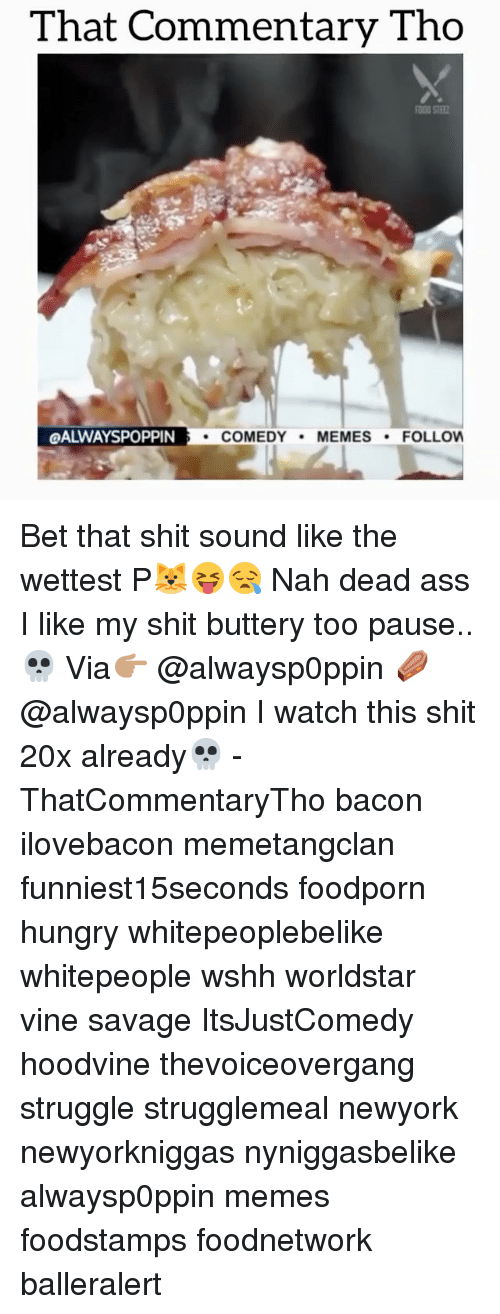Comedy Memes: That Commentary Tho  QALWAYSPOPPIN  COMEDY  MEMES  FOLLOW Bet that shit sound like the wettest P🐱😝😪 Nah dead ass I like my shit buttery too pause..💀 Via👉🏽 @alwaysp0ppin ⚰️ @alwaysp0ppin I watch this shit 20x already💀 - ThatCommentaryTho bacon ilovebacon memetangclan funniest15seconds foodporn hungry whitepeoplebelike whitepeople wshh worldstar vine savage ItsJustComedy hoodvine thevoiceovergang struggle strugglemeal newyork newyorkniggas nyniggasbelike alwaysp0ppin memes foodstamps foodnetwork balleralert