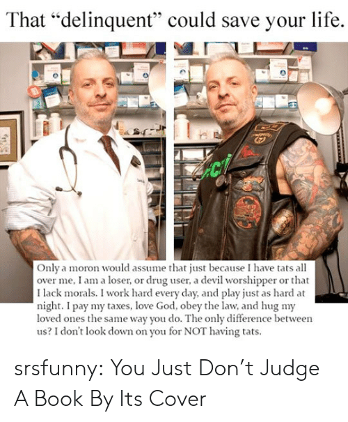 """dont judge a book by its cover: That """"delinquent"""" could save your life.  Only a moron would assume that just because I have tats all  over me, I am a loser, or drug user, a devil worshipper or that  I lack morals. I work hard every day, and play just as hard at  night. I pay my taxes, love God, obey the law, and hug my  loved ones the same way you do. The only difference between  us? I don't look down on you for NOT having tats. srsfunny:  You Just Don't Judge A Book By Its Cover"""
