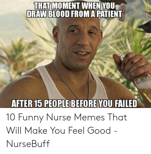Funny Nurse Memes: THAT  DRAW BLOOD FROMA PATIENT  MOMENT WHEN YOU  AFTER 15 PEOPLE BEFORE YOU FAILED 10 Funny Nurse Memes That Will Make You Feel Good - NurseBuff