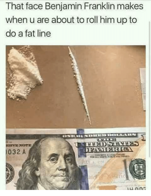 Benjamin Franklin, Fat, and Him: That face Benjamin Franklin makes  when u are about to roll him up to  do a fat line  032 A