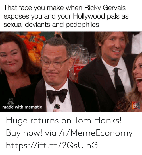 Returns: That face you make when Ricky Gervais  exposes you and your Hollywood pals as  sexual deviants and pedophiles  LIVE  made with mematic  NBC Huge returns on Tom Hanks! Buy now! via /r/MemeEconomy https://ift.tt/2QsUlnG