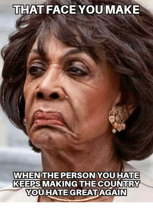 Face You Make When: THAT FACE YOU MAKE  WHEN THE PERSON YOUHATE  KEEPS MAKING THE COUNTRY  YOUHATE GREATAGAIN