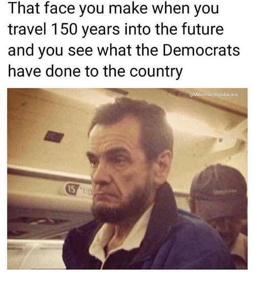 Face You Make When: That face you make when yoiu  travel 150 years into the future  and you see what the Democrats  have done to the country  @Millennial Republicans  15