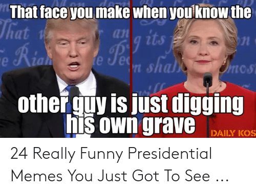 Presidential Memes: That face you make when you know the  ana its  Per  That  Fe Rian  e Jet shals  Onos  otherguy is just digging  his own grave  DAILY KOS 24 Really Funny Presidential Memes You Just Got To See ...