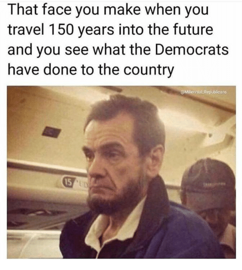 Face You Make When: That face you make when you  travel 150 years into the futuree  and you see what the Democrats  have done to the country  Millennial Republicans  15