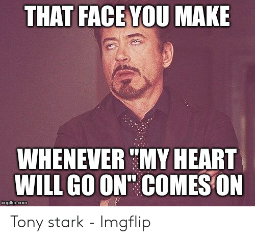 "Tony Meme: THAT FACE YOU MAKE  WHENEVER "" MY HEART  WILL GO ON' COMES ON  imgflip.com Tony stark - Imgflip"
