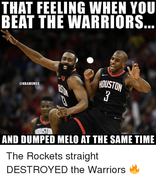 Nba, Houston, and Time: THAT FEELING WHEN YOU  BEAT THE WARRIORS  ty  HOUSTON  @NBAMEMES  AND DUMPED MELO AT THE SAME TIME The Rockets straight DESTROYED the Warriors 🔥