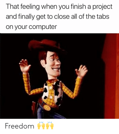 Tabs: That feeling when you finish a project  and finally get to close all of the tabs  on your computer Freedom 🙌🙌