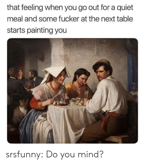 Tumblr, Blog, and Quiet: that feeling when you go out for a quiet  meal and some fucker at the next table  starts painting you srsfunny:  Do you mind?