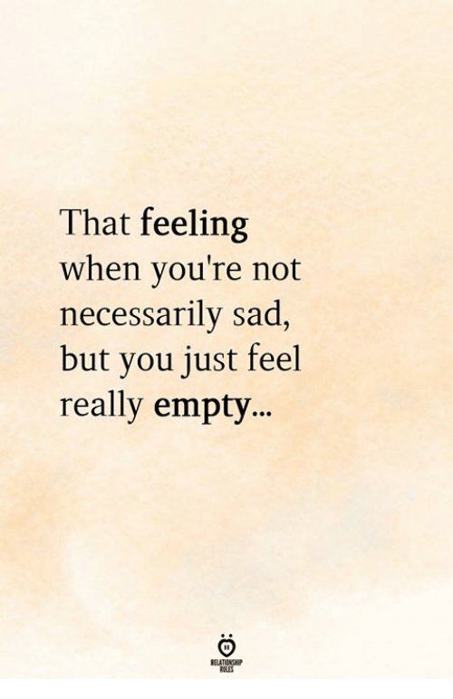 That Feeling When, Sad, and You: That feeling  when you're not  necessarily sad,  but you just feel  really emty...