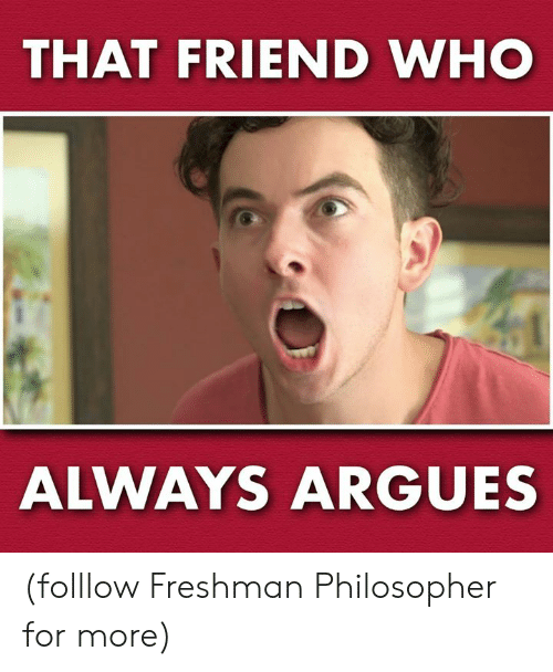 philosopher: THAT FRIEND WHO  ALWAYS ARGUES (folllow Freshman Philosopher for more)