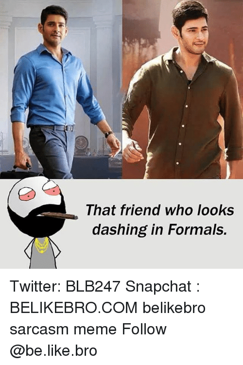Be Like, Meme, and Memes: That friend who looks  dashing in Formals. Twitter: BLB247 Snapchat : BELIKEBRO.COM belikebro sarcasm meme Follow @be.like.bro