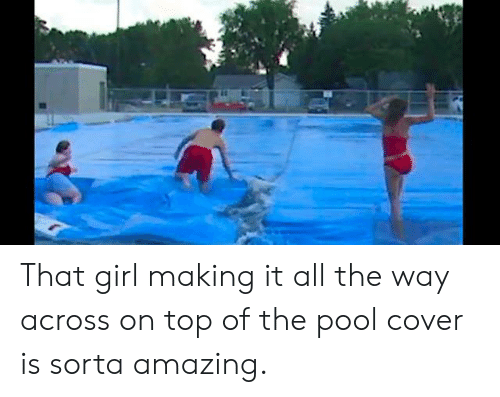 Cover: That girl making it all the way across on top of the pool cover is sorta amazing.