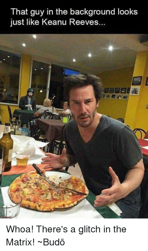 Glitch In The Matrix: That guy in the background looks  just like Keanu Reeves. Whoa! There's a glitch in the Matrix! ~Budō