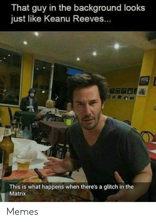 glitch: That guy in the background looks  just like Keanu Reeves...  This is what happens when there's a glitch in the  Matrix Memes