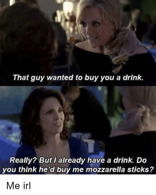 Irl, Me IRL, and Sticks: That guy wanted to buy you a drink.  Really? But I already have a drink. Do  you think he'd buy me mozzarella sticks? Me irl