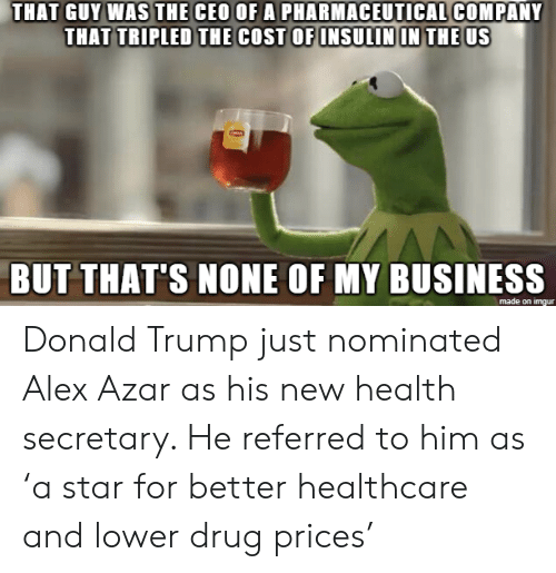 Donalds Trump: THAT GUY WAS THE CEO OF A PHARMACEUTICAL COMPANY  THAT TRIPLED THE COST OF INSULIN IN THE US  BUT THAT'S NONE OF MY BUSINESS  made on imgur Donald Trump just nominated Alex Azar as his new health secretary. He referred to him as 'a star for better healthcare and lower drug prices'