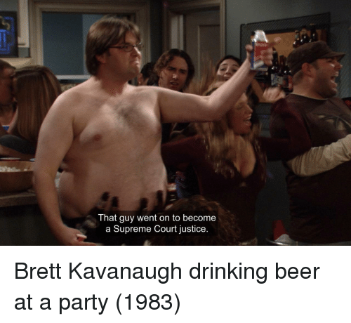 Supreme Court: That guy went on to become  a Supreme Court justice. Brett Kavanaugh drinking beer at a party (1983)