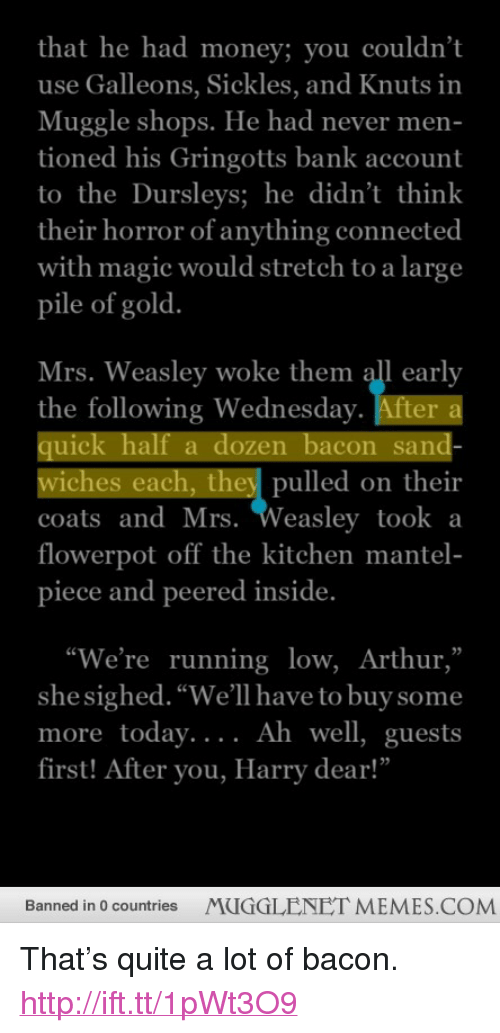"""uic: that he had money; you couldn't  use Galleons, Sickles, and Knuts in  Muggle shops. He had never men  tioned his Gringotts bank account  to theDursleys; he didn't think  their horror of anything connected  with magic would stretch to a large  pile of gold  Mrs. Weasley woke them all early  the following Wednesday. After  uic  wiches each, they pulled on their  coats andMrs. Weasley took a  flowerpot off the kitchen mantel-  piece and peered inside.  alf a dozen bacon san  """"We're running low, Arthur,""""  she sighed. """"We'll have to buy some  more today....  first! After you, Harry dear!""""  Ah well, guests  Banned in 0 countries  MUGGLENET MEMES.COM <p>That&rsquo;s quite a lot of bacon. <a href=""""http://ift.tt/1pWt3O9"""">http://ift.tt/1pWt3O9</a></p>"""