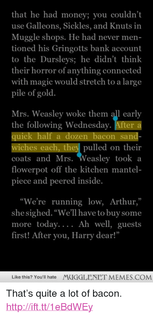 """uic: that he had money; you couldn't  use Galleons, Sickles, and Knuts in  Muggle shops. He had never men  tioned his Gringotts bank account  to theDursleys; he didn't think  their horror of anything connected  with magic would stretch to a large  pile of gold  Mrs. Weasley woke them all early  the following Wednesday. After  uic  wiches each, they pulled on their  coats andMrs. Weasley took a  flowerpot off the kitchen mantel-  piece and peered inside.  alf a dozen bacon san  """"We're running low, Arthur,""""  she sighed. """"We'll have to buy some  more today....  first! After you, Harry dear!""""  Ah well, guests  Like this? You'll hate  MUGGLENET MEMES.COM <p>That&rsquo;s quite a lot of bacon. <a href=""""http://ift.tt/1eBdWEy"""">http://ift.tt/1eBdWEy</a></p>"""