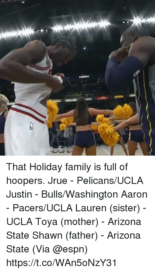 Espn, Family, and Memes: That Holiday family is full of hoopers.   Jrue - Pelicans/UCLA Justin - Bulls/Washington Aaron - Pacers/UCLA Lauren (sister) - UCLA Toya (mother) - Arizona State Shawn (father) - Arizona State   (Via @espn)  https://t.co/WAn5oNzY31