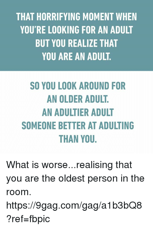 looking-around: THAT HORRIFYING MOMENT WHEN  YOU'RE LOOKING FOR AN ADULT  BUT YOU REALIZE THAT  YOU ARE AN ADULT  SO YOU LOOK AROUND FOR  AN OLDER ADULT  SOMEONE BETTER AT ADULTING  THAN YOU. What is worse...realising that you are the oldest person in the room. https://9gag.com/gag/a1b3bQ8?ref=fbpic