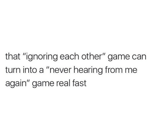 "Game, Never, and Can: that ""ignoring each other"" game can  turn into a ""never hearing from me  again"" game real fast"