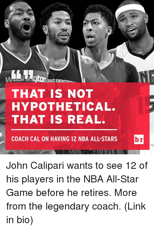 NBA All-Star Game: THAT IS NOT  HYPOTHETICAL.  THAT IS REAL.  COACH CAL ON HAVING 12 NBA ALL STARS  br John Calipari wants to see 12 of his players in the NBA All-Star Game before he retires. More from the legendary coach. (Link in bio)