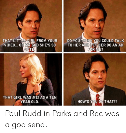 parks and rec: THAT LITTLE-GIRL FROM YOUR  VIDEO... OH MY GOD SHE'S SO  DO YOU THINK YOU COULD TALK  TO HER AND LET HER D0 AN AD  ATGIR ASATENİ ..HOWD THAT?!  YEAR OLD.  ..HOW'D YOU DO! THAT?! Paul Rudd in Parks and Rec was a god send.